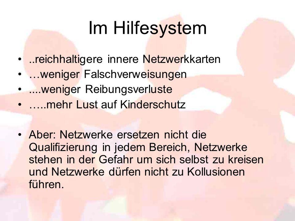 Im Hilfesystem..reichhaltigere innere Netzwerkkarten …weniger Falschverweisungen....weniger Reibungsverluste …..mehr Lust auf Kinderschutz Aber: Netzw