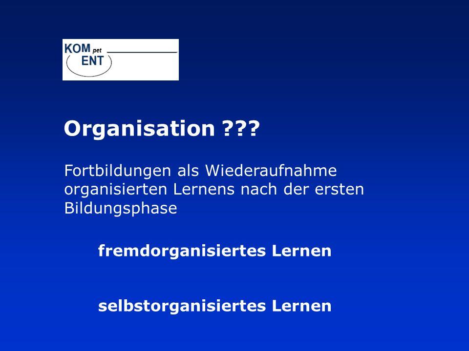 fremdorganisiertes Lernen selbstorganisiertes Lernen Fortbildungen als Wiederaufnahme organisierten Lernens nach der ersten Bildungsphase Organisation