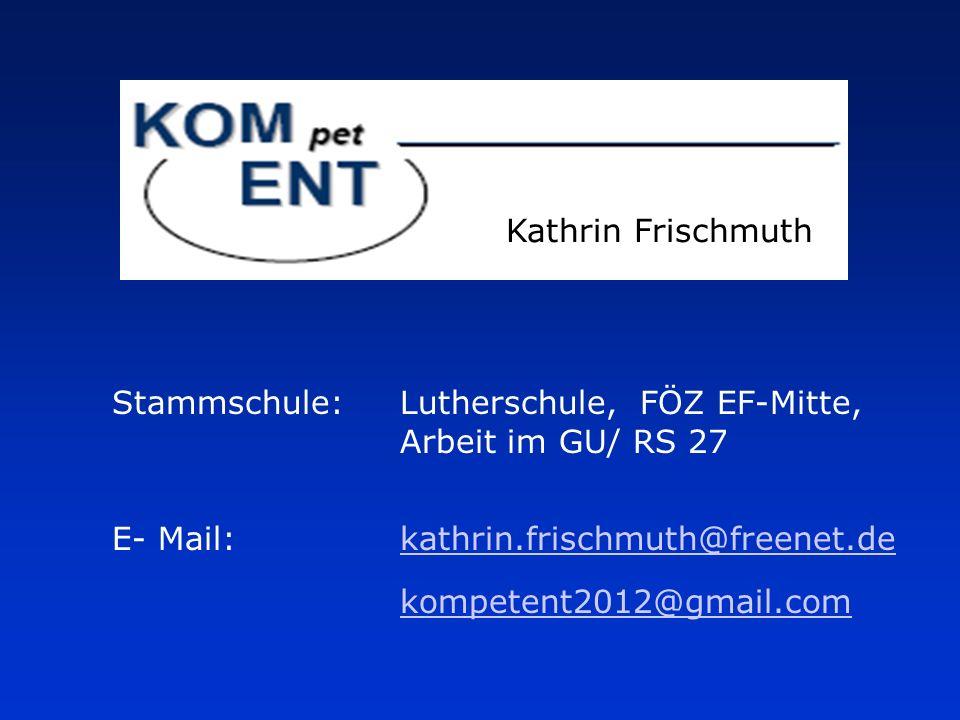 Kathrin Frischmuth Stammschule:Lutherschule, FÖZ EF-Mitte, Arbeit im GU/ RS 27 E- Mail:kathrin.frischmuth@freenet.dekathrin.frischmuth@freenet.de kompetent2012@gmail.com