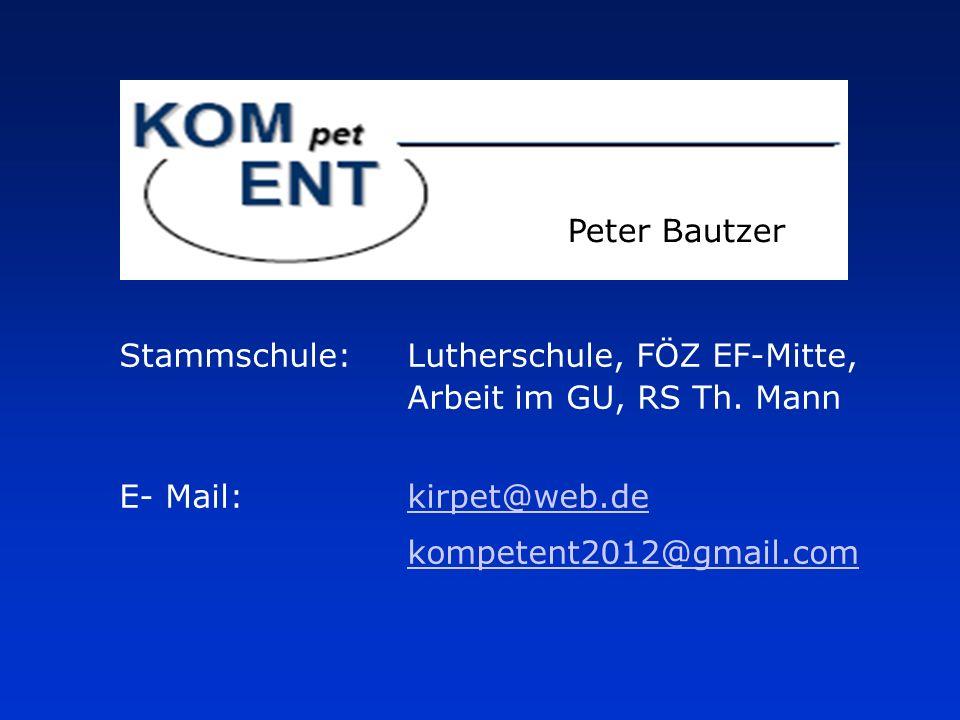 Peter Bautzer Stammschule:Lutherschule, FÖZ EF-Mitte, Arbeit im GU, RS Th. Mann E- Mail:kirpet@web.dekirpet@web.de kompetent2012@gmail.com