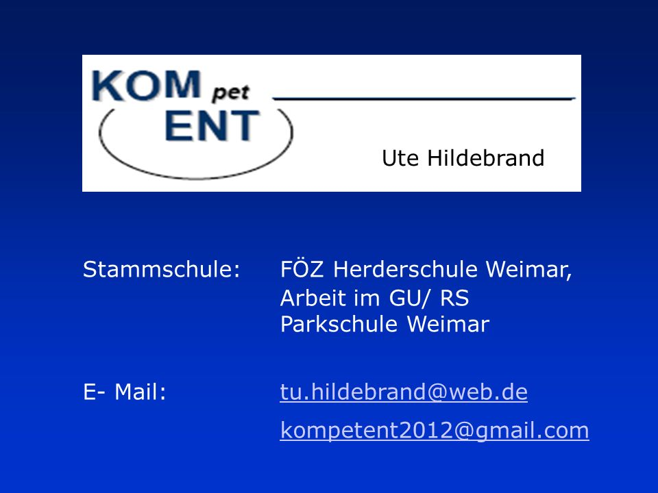 Ute Hildebrand Stammschule:FÖZ Herderschule Weimar, Arbeit im GU/ RS Parkschule Weimar E- Mail:tu.hildebrand@web.detu.hildebrand@web.de kompetent2012@