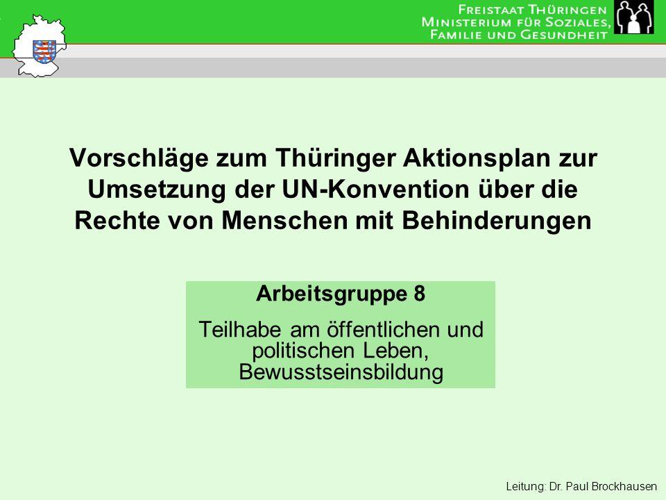 Vorschläge zum Thüringer Aktionsplan zur Umsetzung der UN-Konvention über die Rechte von Menschen mit Behinderungen Arbeitsgruppe 8 Teilhabe am öffentlichen und politischen Leben, Bewusstseinsbildung Leitung: Dr.