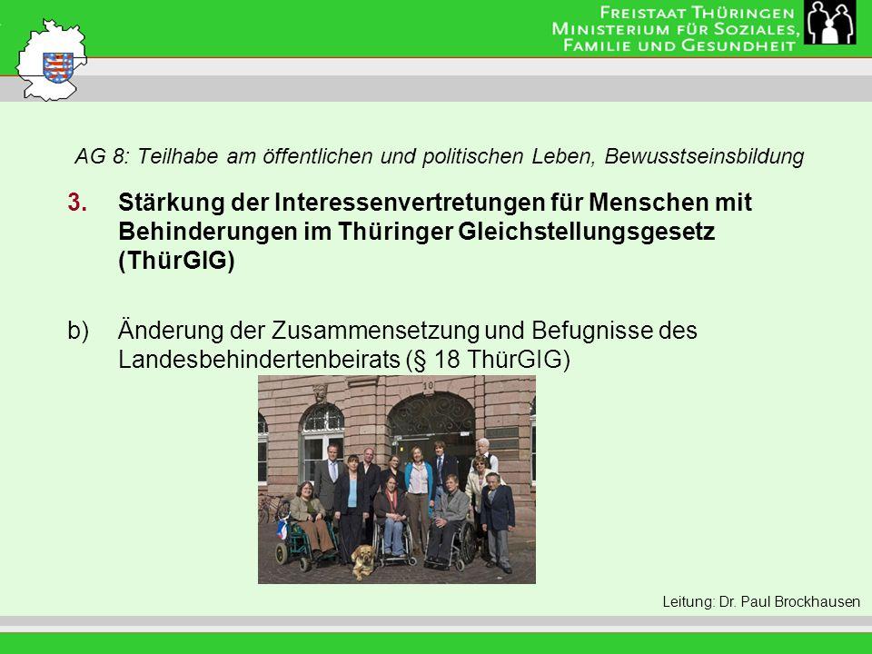 AG 8: Teilhabe am öffentlichen und politischen Leben, Bewusstseinsbildung Leitung: Eva Morgenroth 3.Stärkung der Interessenvertretungen für Menschen mit Behinderungen im Thüringer Gleichstellungsgesetz (ThürGIG) b)Änderung der Zusammensetzung und Befugnisse des Landesbehindertenbeirats (§ 18 ThürGIG) Leitung: Dr.