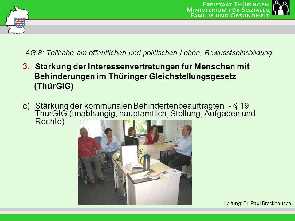 AG 8: Teilhabe am öffentlichen und politischen Leben, Bewusstseinsbildung Leitung: Eva Morgenroth 3.Stärkung der Interessenvertretungen für Menschen mit Behinderungen im Thüringer Gleichstellungsgesetz (ThürGIG) c)Stärkung der kommunalen Behindertenbeauftragten - § 19 ThürGIG (unabhängig, hauptamtlich, Stellung, Aufgaben und Rechte) Leitung: Dr.