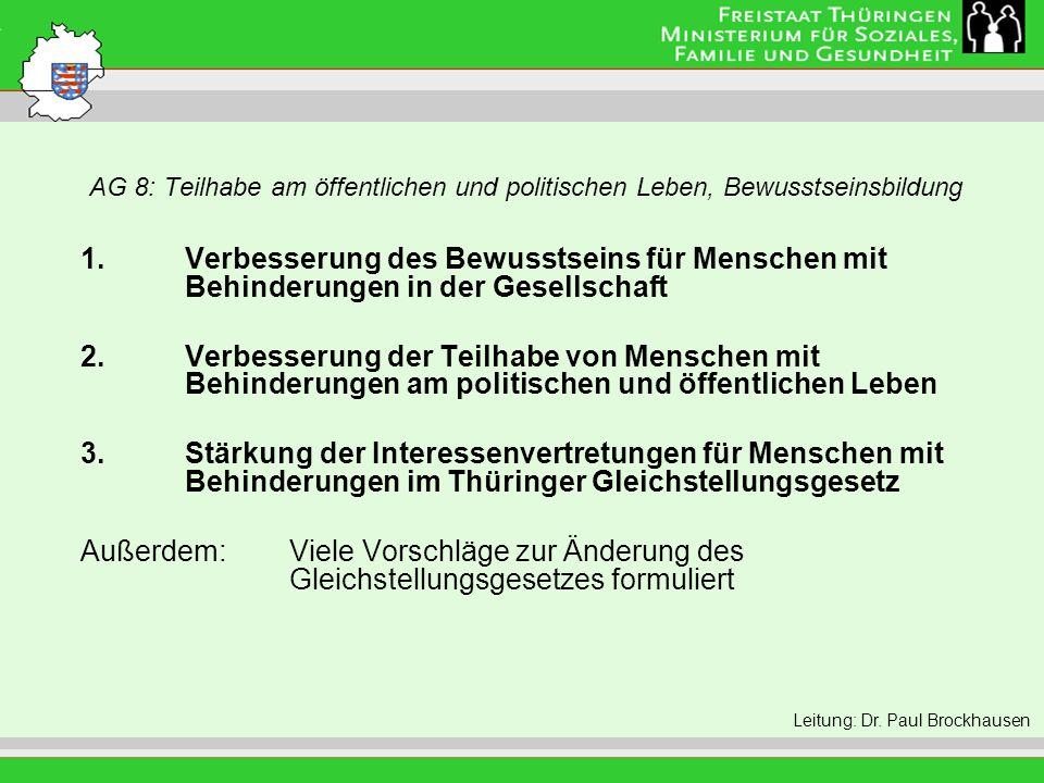 AG 8: Teilhabe am öffentlichen und politischen Leben, Bewusstseinsbildung Leitung: Eva Morgenroth 1.Verbesserung des Bewusstseins für Menschen mit Behinderungen in der Gesellschaft 2.Verbesserung der Teilhabe von Menschen mit Behinderungen am politischen und öffentlichen Leben 3.Stärkung der Interessenvertretungen für Menschen mit Behinderungen im Thüringer Gleichstellungsgesetz Außerdem: Viele Vorschläge zur Änderung des Gleichstellungsgesetzes formuliert Leitung: Dr.