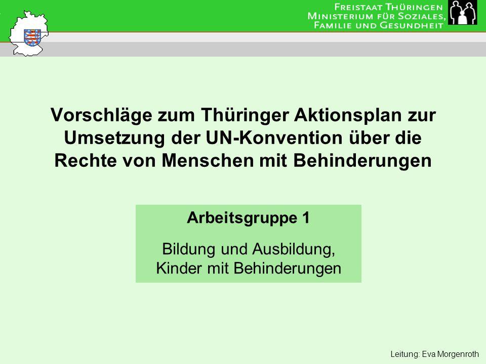 Vorschläge zum Thüringer Aktionsplan zur Umsetzung der UN-Konvention über die Rechte von Menschen mit Behinderungen Arbeitsgruppe 1 Bildung und Ausbildung, Kinder mit Behinderungen Leitung: Eva Morgenroth