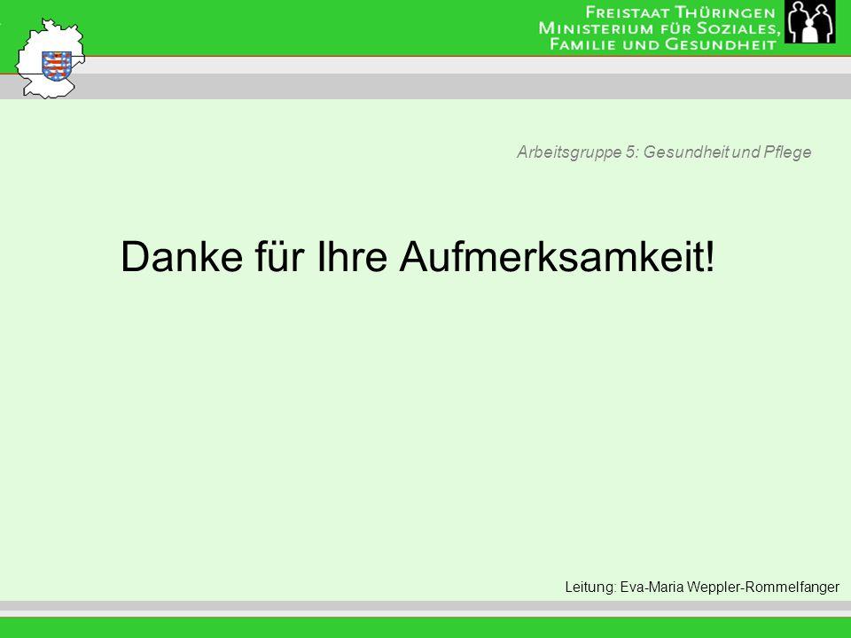 Arbeitsgruppe 5: Gesundheit und Pflege Leitung: Eva Morgenroth Leitung: Eva-Maria Weppler-Rommelfanger Danke für Ihre Aufmerksamkeit!