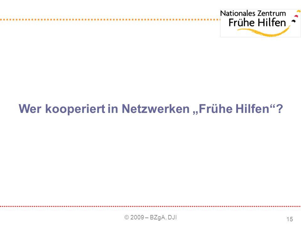 © 2009 – BZgA, DJI 15 Wer kooperiert in Netzwerken Frühe Hilfen?