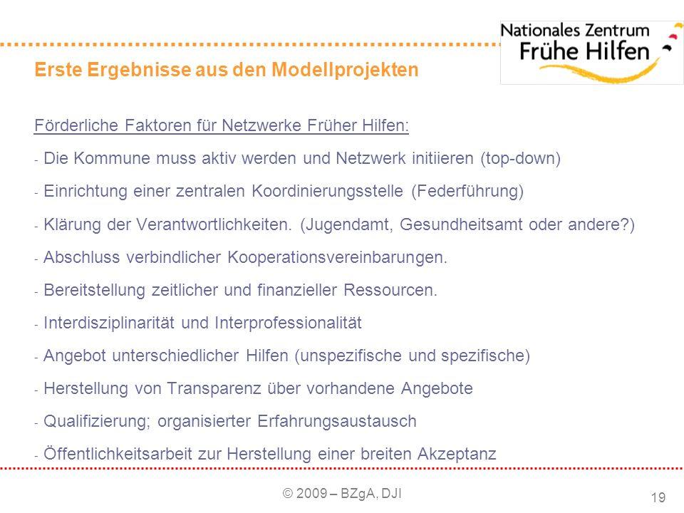 © 2009 – BZgA, DJI 19 Erste Ergebnisse aus den Modellprojekten Förderliche Faktoren für Netzwerke Früher Hilfen: - Die Kommune muss aktiv werden und N