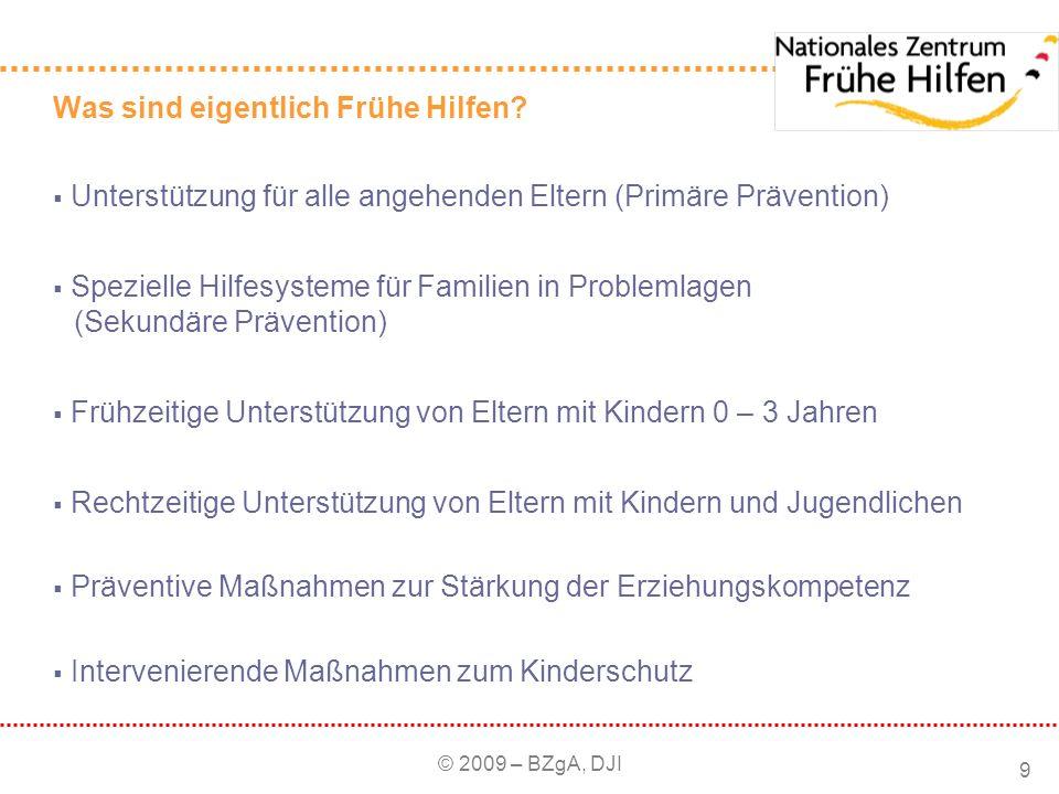 © 2009 – BZgA, DJI 9 Was sind eigentlich Frühe Hilfen? Unterstützung für alle angehenden Eltern (Primäre Prävention) Spezielle Hilfesysteme für Famili