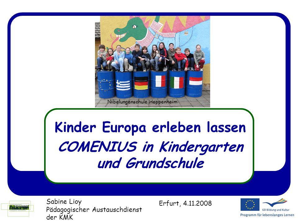 Kinder Europa erleben lassen COMENIUS in Kindergarten und Grundschule Sabine Lioy Pädagogischer Austauschdienst der KMK Erfurt, 4.11.2008 Nibelungensc