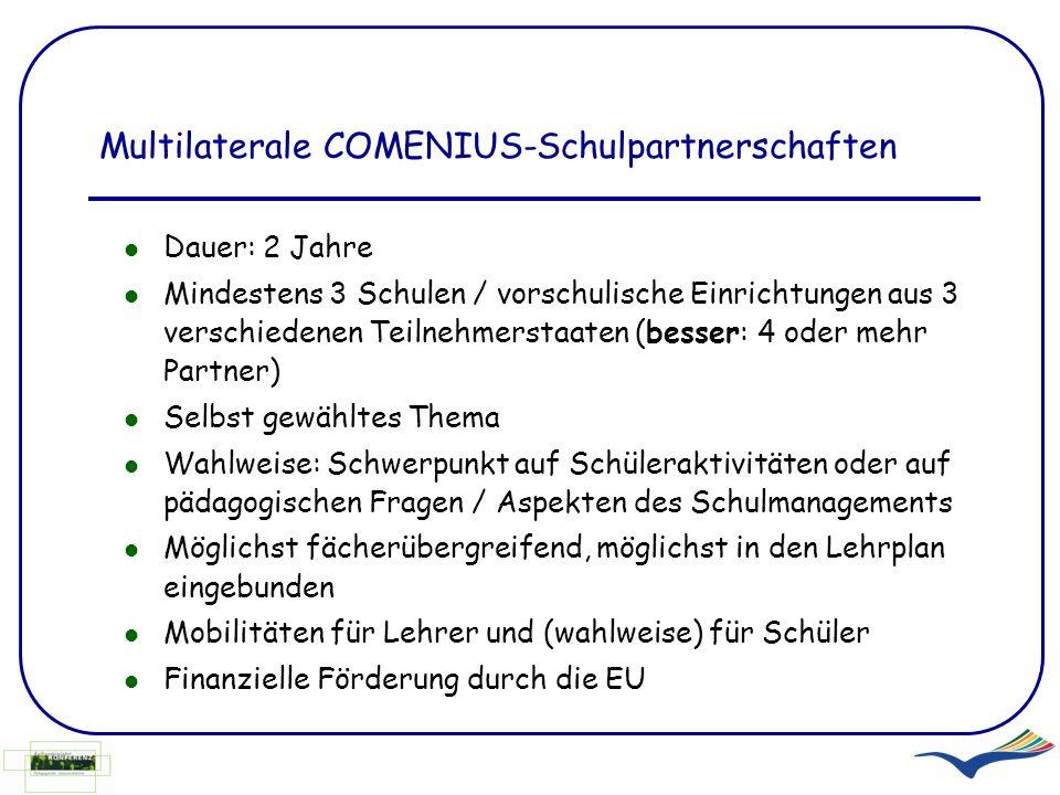 Multilaterale COMENIUS-Schulpartnerschaften Dauer: 2 Jahre Mindestens 3 Schulen / vorschulische Einrichtungen aus 3 verschiedenen Teilnehmerstaaten (b