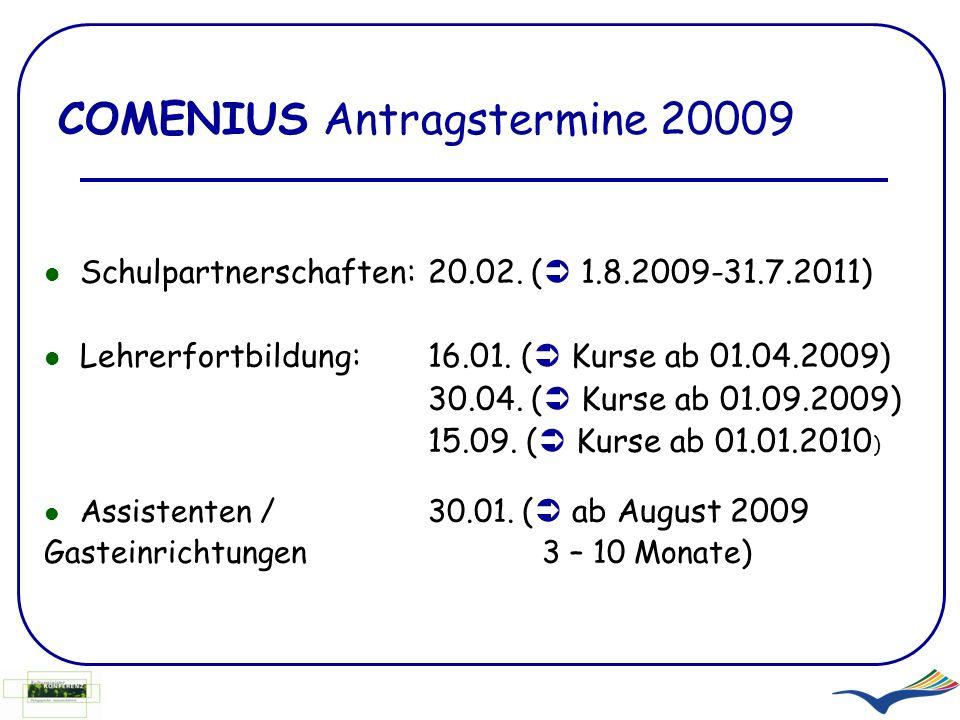 COMENIUS Antragstermine 20009 Schulpartnerschaften:20.02. ( 1.8.2009-31.7.2011) Lehrerfortbildung:16.01. ( Kurse ab 01.04.2009) 30.04. ( Kurse ab 01.0