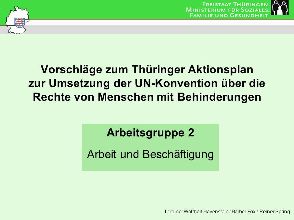Vorschläge zum Thüringer Aktionsplan zur Umsetzung der UN-Konvention über die Rechte von Menschen mit Behinderungen Arbeitsgruppe 2 Arbeit und Beschäf