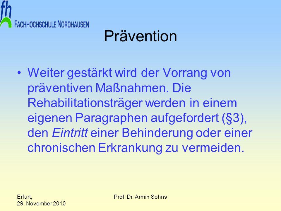 Erfurt, 29. November 2010 Prof. Dr. Armin Sohns Prävention Weiter gestärkt wird der Vorrang von präventiven Maßnahmen. Die Rehabilitationsträger werde