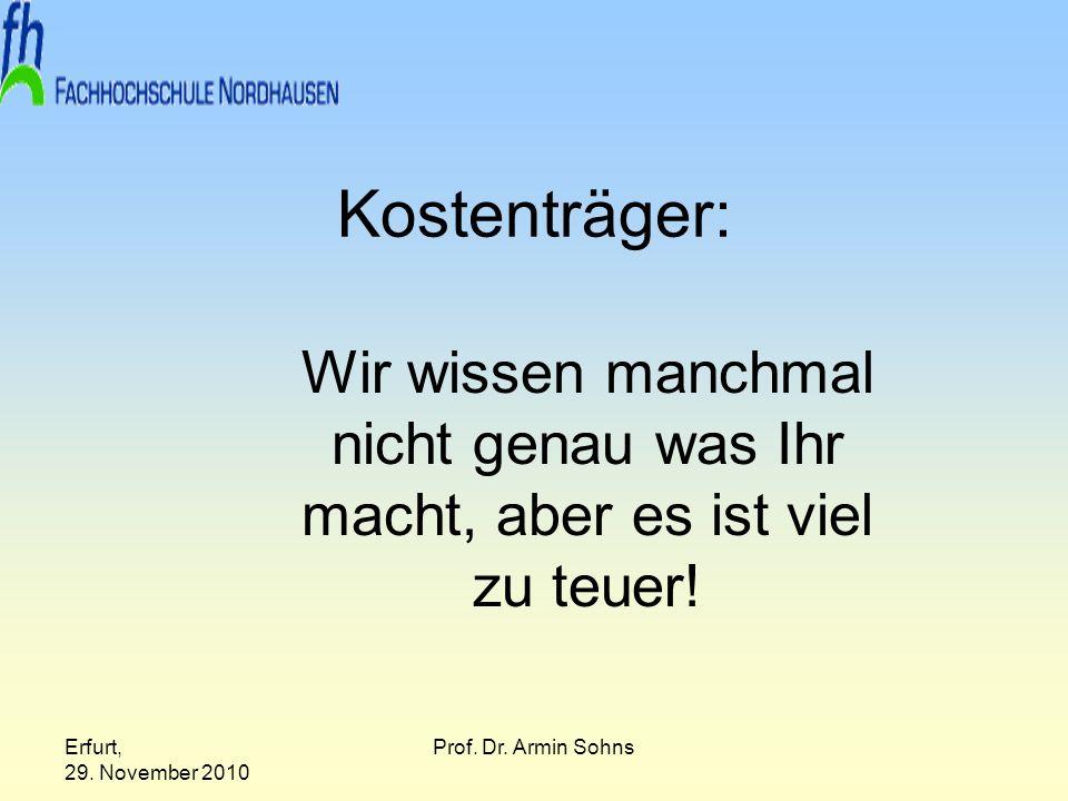 Erfurt, 29. November 2010 Prof. Dr. Armin Sohns Kostenträger: Wir wissen manchmal nicht genau was Ihr macht, aber es ist viel zu teuer!