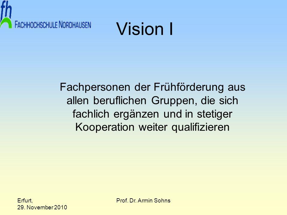 Erfurt, 29. November 2010 Prof. Dr. Armin Sohns Vision I Fachpersonen der Frühförderung aus allen beruflichen Gruppen, die sich fachlich ergänzen und