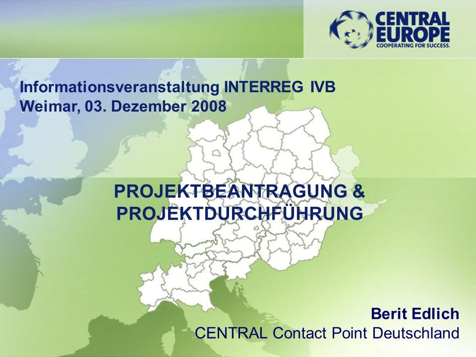 Informationsveranstaltung INTERREG IVB Weimar, 03. Dezember 2008 Berit Edlich CENTRAL Contact Point Deutschland PROJEKTBEANTRAGUNG & PROJEKTDURCHFÜHRU