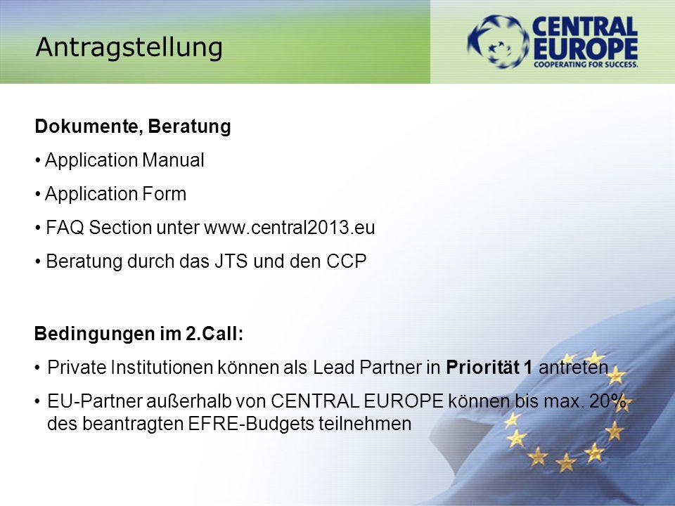 Antragstellung Dokumente, Beratung Application Manual Application Form FAQ Section unter www.central2013.eu Beratung durch das JTS und den CCP Bedingungen im 2.Call: Private Institutionen können als Lead Partner in Priorität 1 antreten EU-Partner außerhalb von CENTRAL EUROPE können bis max.