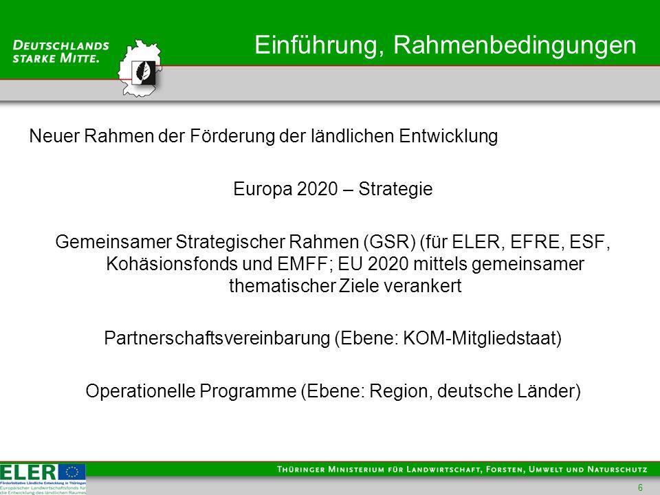 Einführung, Rahmenbedingungen Neuer Rahmen der Förderung der ländlichen Entwicklung Europa 2020 – Strategie Gemeinsamer Strategischer Rahmen (GSR) (für ELER, EFRE, ESF, Kohäsionsfonds und EMFF; EU 2020 mittels gemeinsamer thematischer Ziele verankert Partnerschaftsvereinbarung (Ebene: KOM-Mitgliedstaat) Operationelle Programme (Ebene: Region, deutsche Länder) 6