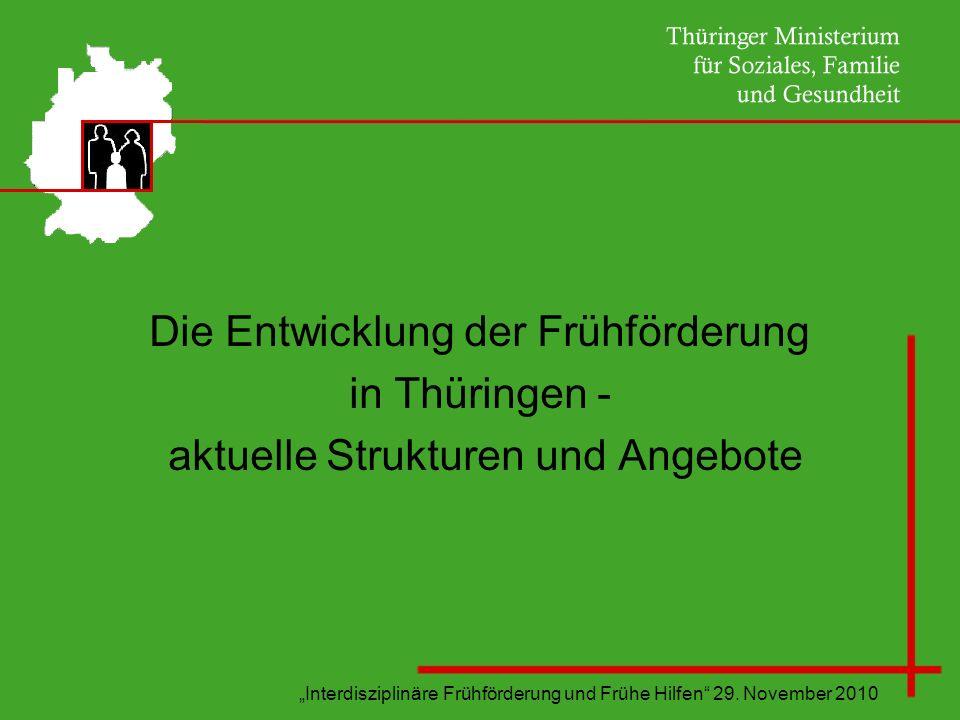Interdisziplinäre Frühförderung und Frühe Hilfen 29. November 2010 Die Entwicklung der Frühförderung in Thüringen - aktuelle Strukturen und Angebote