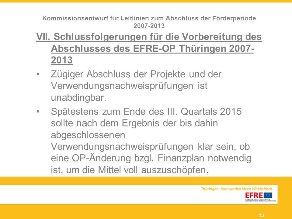 13 VII. Schlussfolgerungen für die Vorbereitung des Abschlusses des EFRE-OP Thüringen 2007- 2013 Zügiger Abschluss der Projekte und der Verwendungsnac