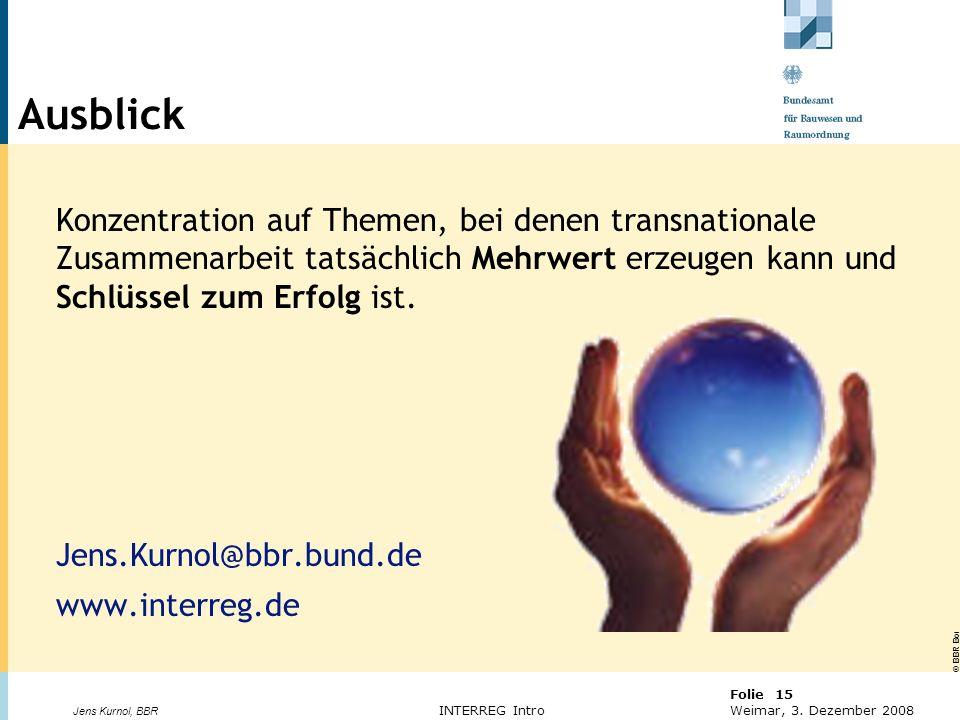 © BBR Bonn 2003 Folie 15 Weimar, 3. Dezember 2008 Jens Kurnol, BBR INTERREG Intro Ausblick Konzentration auf Themen, bei denen transnationale Zusammen