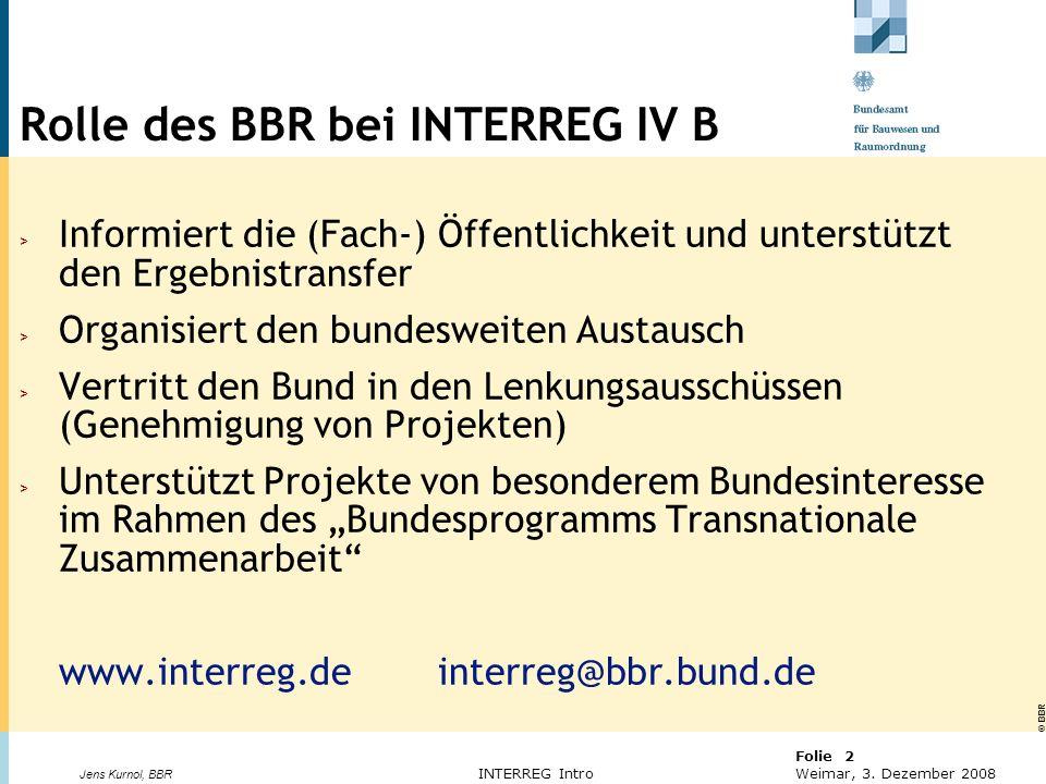© BBR Bonn 2003 Folie 2 Weimar, 3. Dezember 2008 Jens Kurnol, BBR INTERREG Intro Rolle des BBR bei INTERREG IV B > Informiert die (Fach-) Öffentlichke