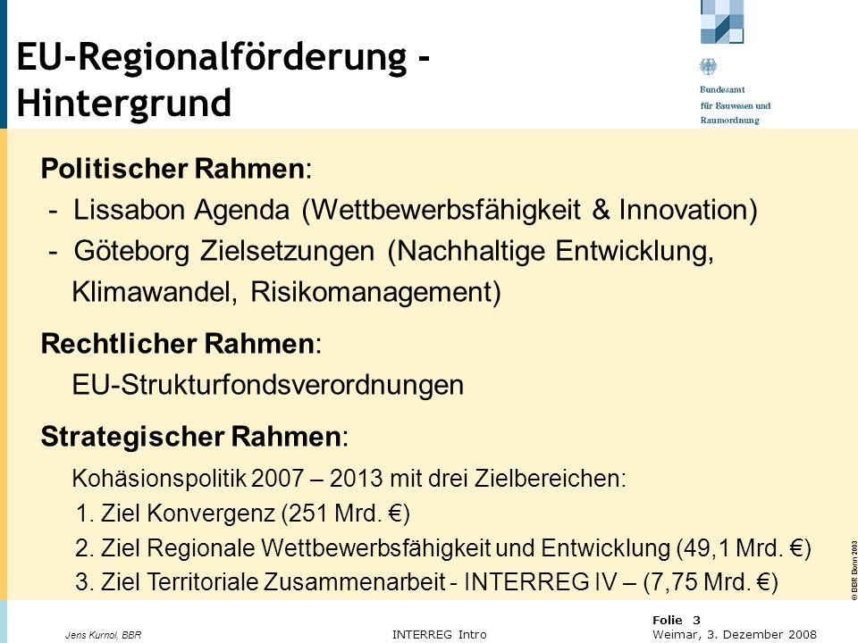 © BBR Bonn 2003 Folie 3 Weimar, 3. Dezember 2008 Jens Kurnol, BBR INTERREG Intro Politischer Rahmen: - Lissabon Agenda (Wettbewerbsfähigkeit & Innovat