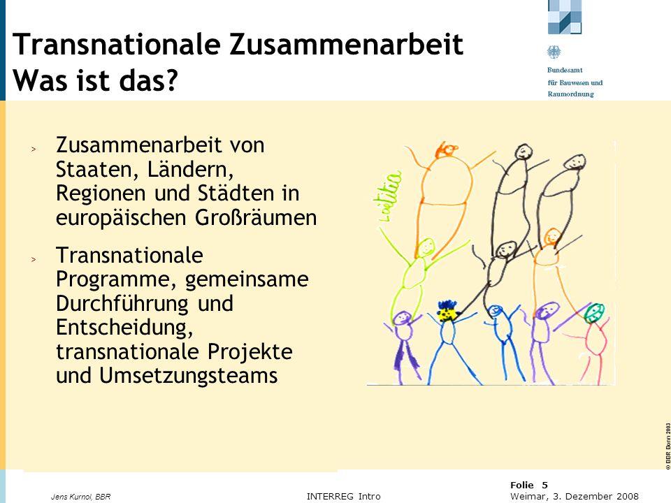 © BBR Bonn 2003 Folie 5 Weimar, 3. Dezember 2008 Jens Kurnol, BBR INTERREG Intro Transnationale Zusammenarbeit Was ist das? > Zusammenarbeit von Staat