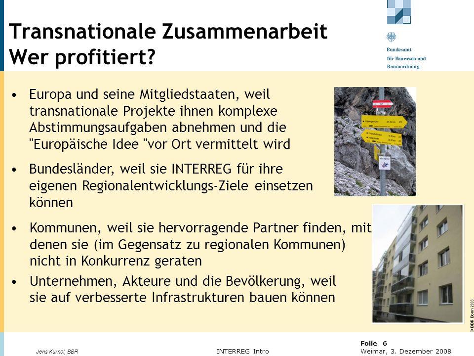 © BBR Bonn 2003 Folie 6 Weimar, 3. Dezember 2008 Jens Kurnol, BBR INTERREG Intro Transnationale Zusammenarbeit Wer profitiert? Europa und seine Mitgli