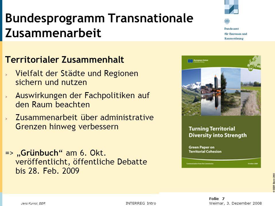 © BBR Bonn 2003 Folie 7 Weimar, 3. Dezember 2008 Jens Kurnol, BBR INTERREG Intro Bundesprogramm Transnationale Zusammenarbeit Territorialer Zusammenha