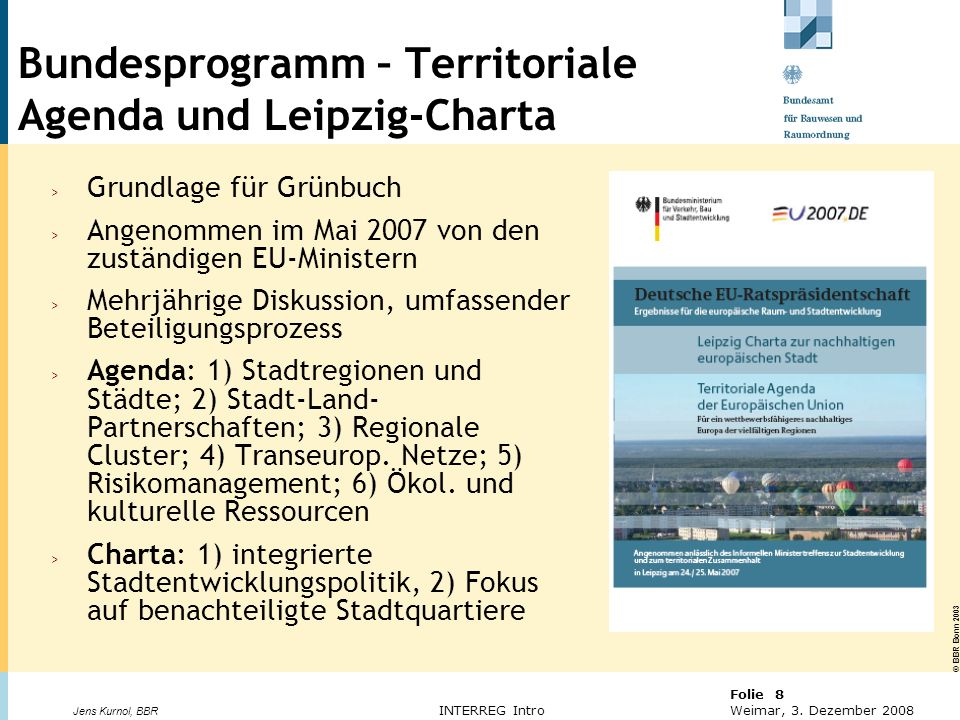 © BBR Bonn 2003 Folie 8 Weimar, 3. Dezember 2008 Jens Kurnol, BBR INTERREG Intro Bundesprogramm – Territoriale Agenda und Leipzig-Charta > Grundlage f