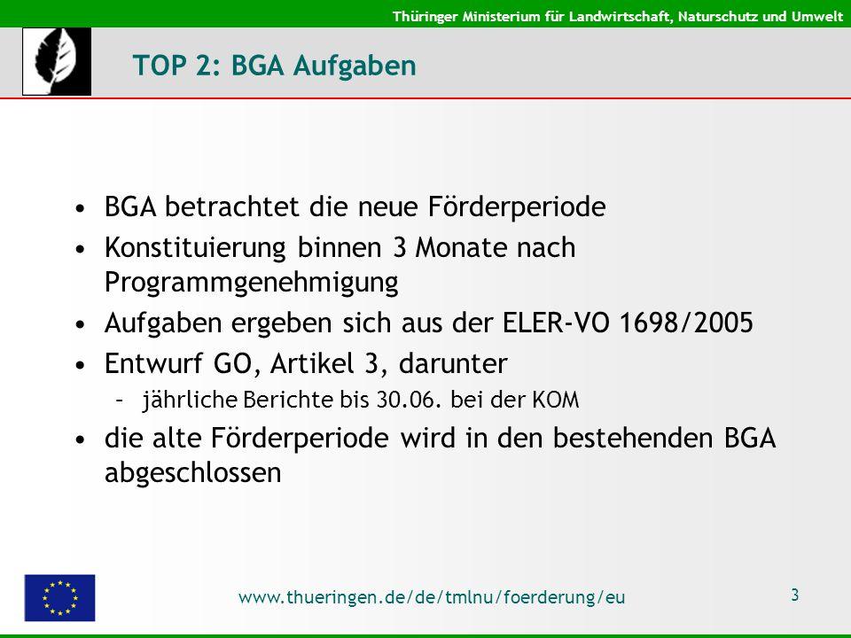 Thüringer Ministerium für Landwirtschaft, Naturschutz und Umwelt www.thueringen.de/de/tmlnu/foerderung/eu 3 TOP 2: BGA Aufgaben BGA betrachtet die neue Förderperiode Konstituierung binnen 3 Monate nach Programmgenehmigung Aufgaben ergeben sich aus der ELER-VO 1698/2005 Entwurf GO, Artikel 3, darunter –jährliche Berichte bis 30.06.