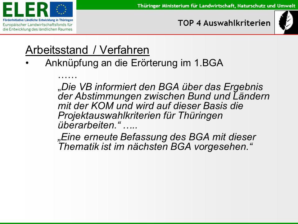 Thüringer Ministerium für Landwirtschaft, Naturschutz und Umwelt TOP 4 Auswahlkriterien Arbeitsstand / Verfahren Anknüpfung an die Erörterung im 1.BGA …… Die VB informiert den BGA über das Ergebnis der Abstimmungen zwischen Bund und Ländern mit der KOM und wird auf dieser Basis die Projektauswahlkriterien für Thüringen überarbeiten.