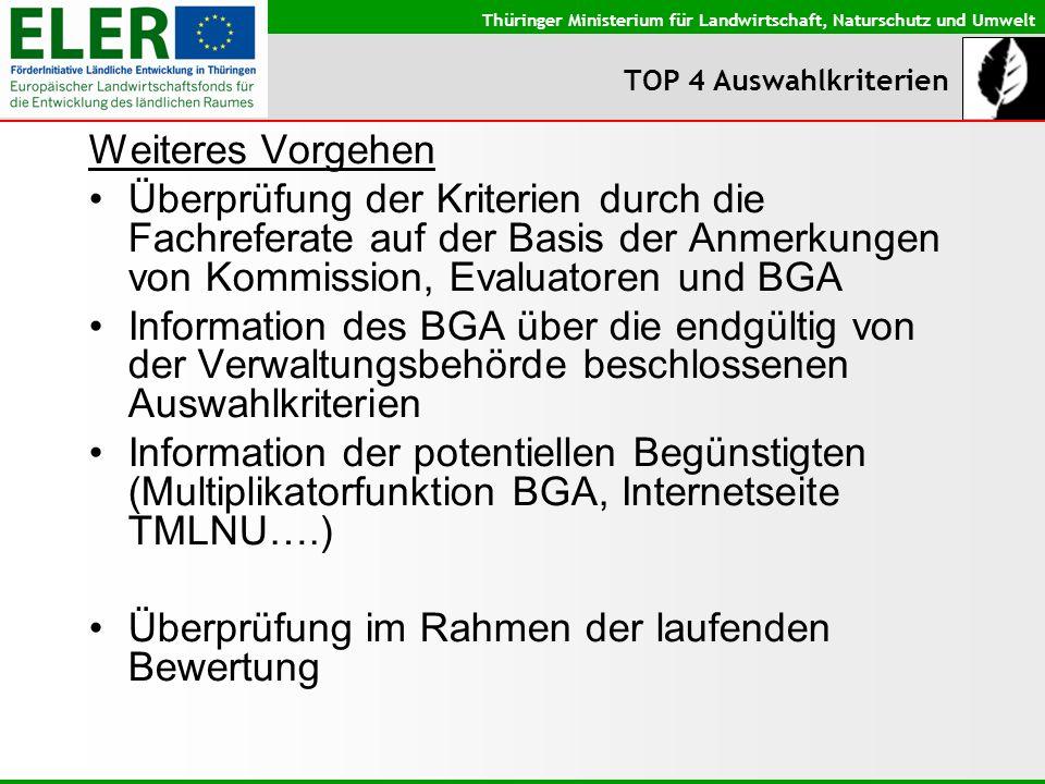 Thüringer Ministerium für Landwirtschaft, Naturschutz und Umwelt TOP 4 Auswahlkriterien Weiteres Vorgehen Überprüfung der Kriterien durch die Fachreferate auf der Basis der Anmerkungen von Kommission, Evaluatoren und BGA Information des BGA über die endgültig von der Verwaltungsbehörde beschlossenen Auswahlkriterien Information der potentiellen Begünstigten (Multiplikatorfunktion BGA, Internetseite TMLNU….) Überprüfung im Rahmen der laufenden Bewertung