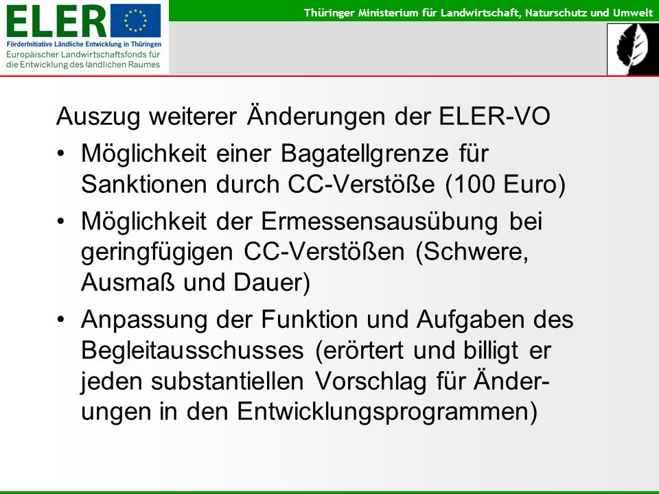 Thüringer Ministerium für Landwirtschaft, Naturschutz und Umwelt Auszug weiterer Änderungen der ELER-VO Möglichkeit einer Bagatellgrenze für Sanktionen durch CC-Verstöße (100 Euro) Möglichkeit der Ermessensausübung bei geringfügigen CC-Verstößen (Schwere, Ausmaß und Dauer) Anpassung der Funktion und Aufgaben des Begleitausschusses (erörtert und billigt er jeden substantiellen Vorschlag für Änder- ungen in den Entwicklungsprogrammen)