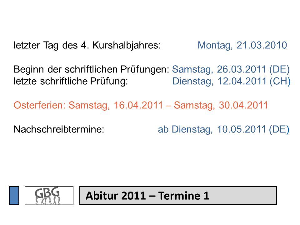 Abitur 2011 – Termine 1 letzter Tag des 4. Kurshalbjahres: Montag, 21.03.2010 Beginn der schriftlichen Prüfungen: Samstag, 26.03.2011 (DE) letzte schr