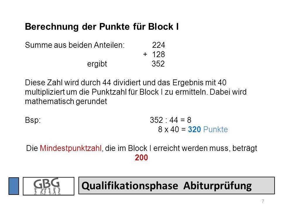 7 Qualifikationsphase Abiturprüfung Berechnung der Punkte für Block I Summe aus beiden Anteilen: 224 + 128 ergibt 352 Diese Zahl wird durch 44 dividiert und das Ergebnis mit 40 multipliziert um die Punktzahl für Block I zu ermitteln.