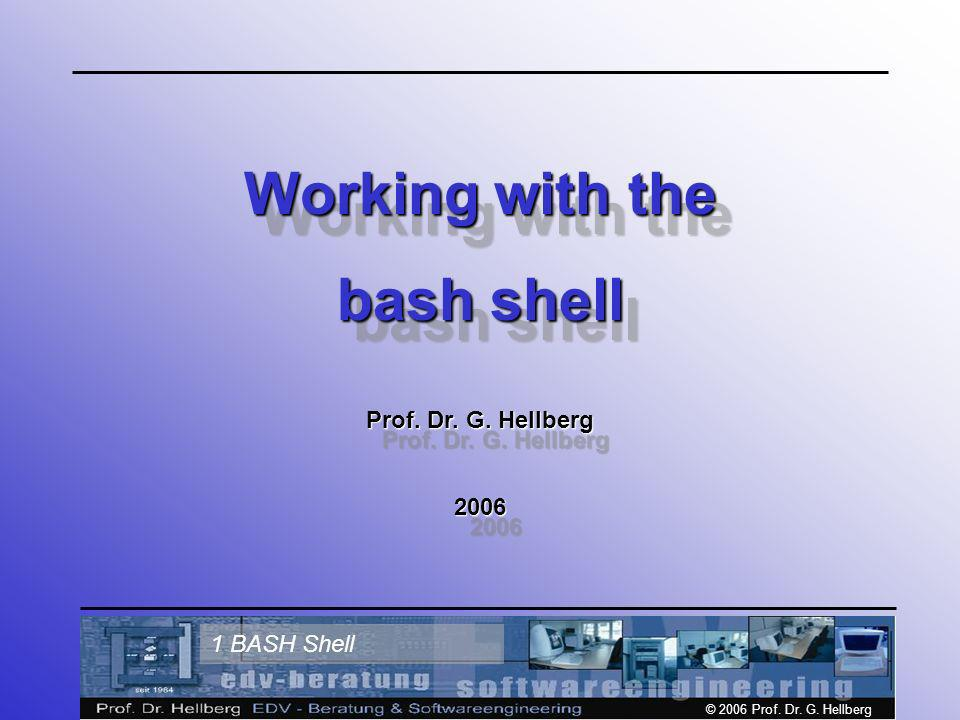 © 2006 Prof. Dr. G. Hellberg 1 BASH Shell Working with the bash shell Prof.