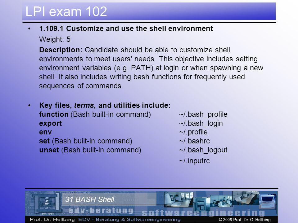© 2006 Prof. Dr. G. Hellberg 31 BASH Shell LPI exam 102 1.109.1 Customize and use the shell environment Weight: 5 Description: Candidate should be abl