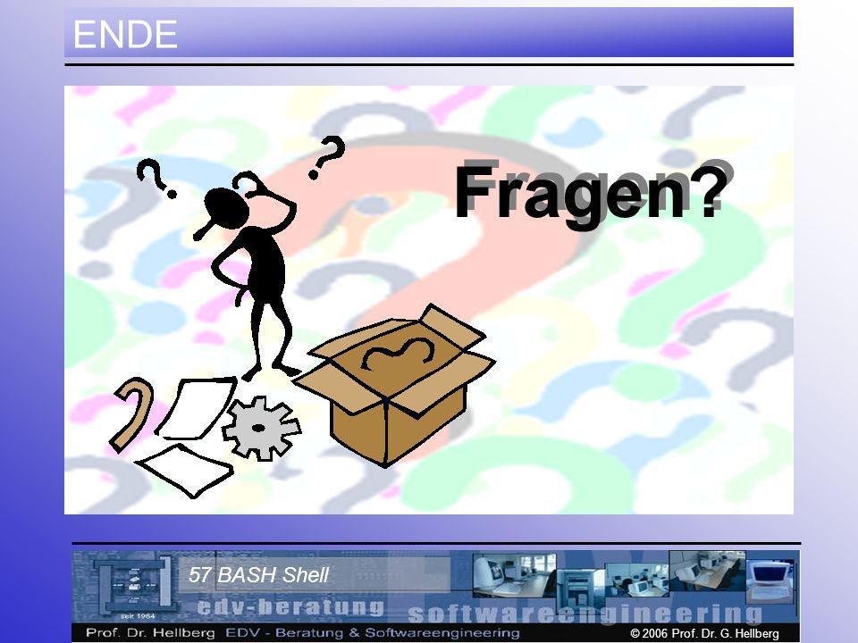 © 2006 Prof. Dr. G. Hellberg 57 BASH Shell ENDE Fragen