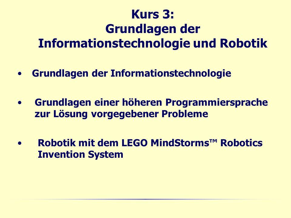 Kurs 3: Grundlagen der Informationstechnologie und Robotik Grundlagen der Informationstechnologie Grundlagen einer höheren Programmiersprache zur Lösung vorgegebener Probleme Robotik mit dem LEGO MindStorms Robotics Invention System