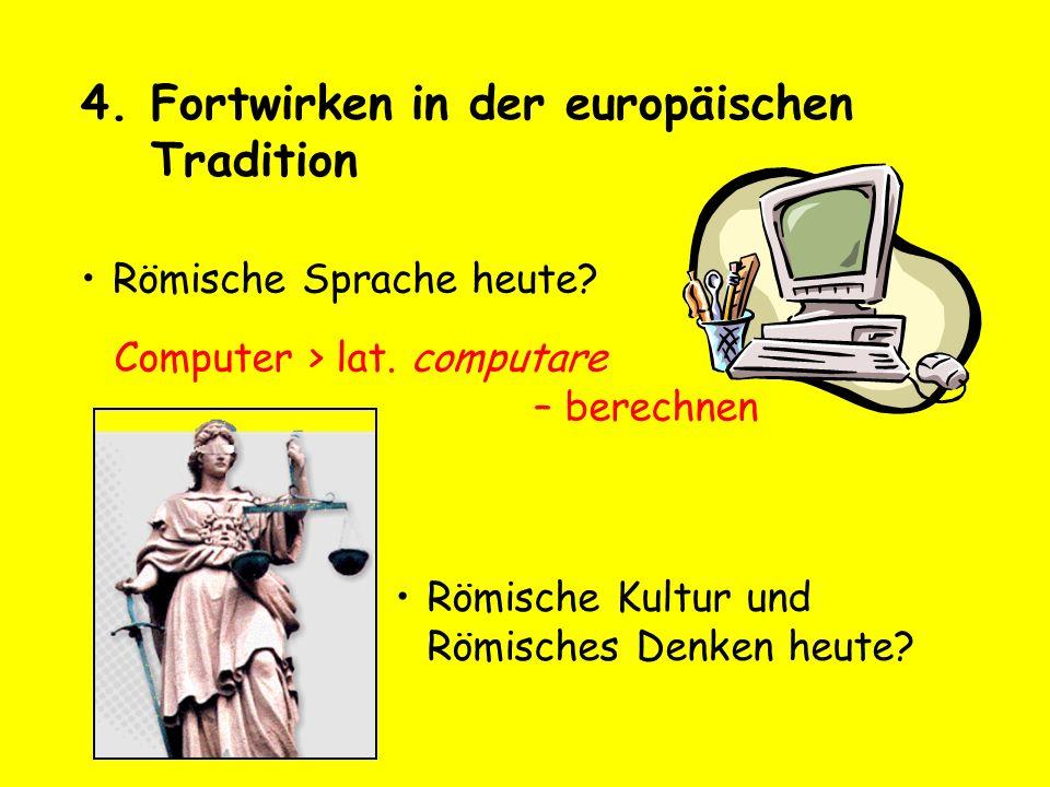 4.Fortwirken in der europäischen Tradition Römische Sprache heute? Computer > lat. computare – berechnen Römische Kultur und Römisches Denken heute?