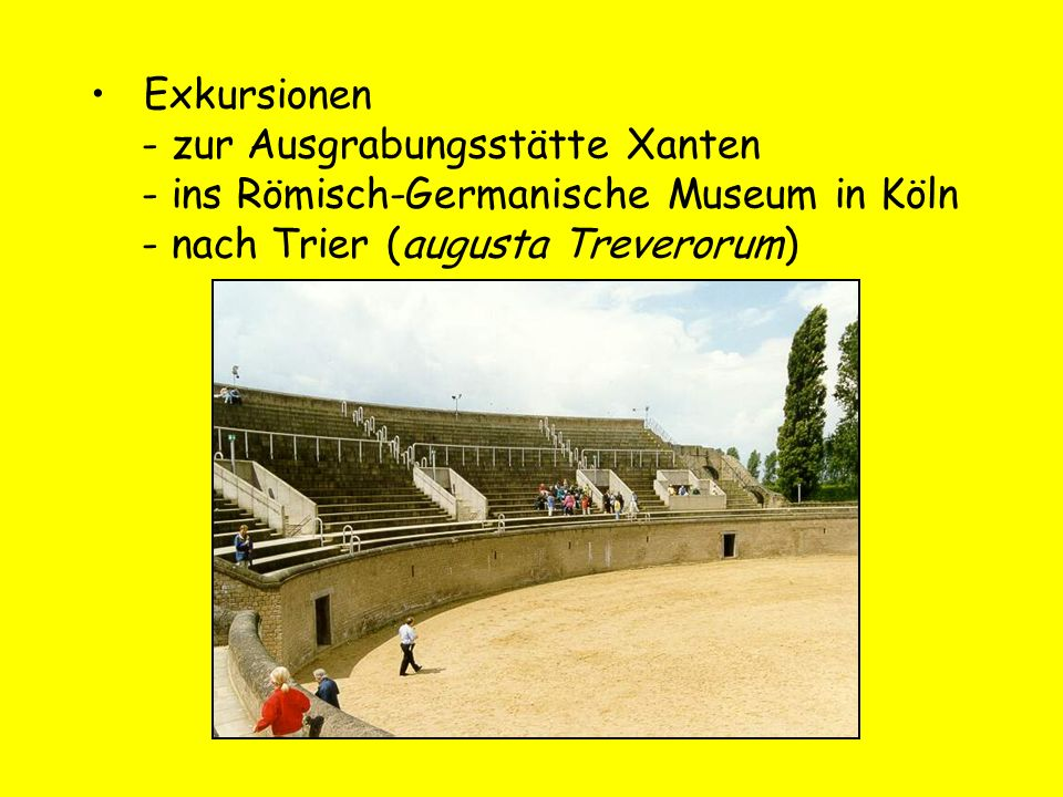 Exkursionen - zur Ausgrabungsstätte Xanten - ins Römisch-Germanische Museum in Köln - nach Trier (augusta Treverorum)