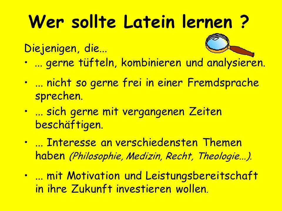 Wer sollte Latein lernen ? Diejenigen, die...... gerne tüfteln, kombinieren und analysieren.... nicht so gerne frei in einer Fremdsprache sprechen....