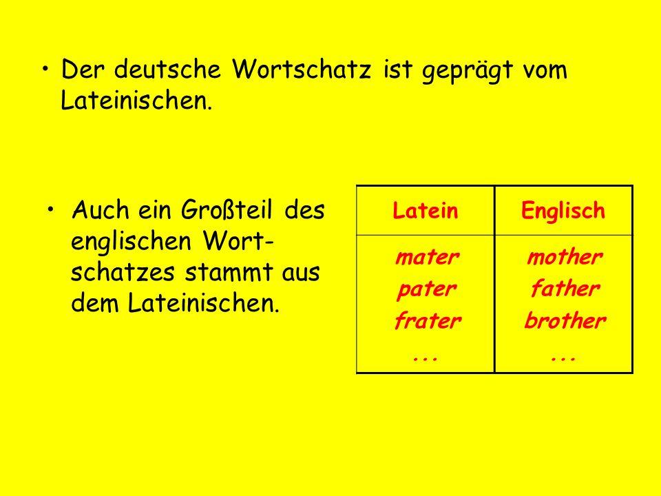 Auch ein Großteil des englischen Wort- schatzes stammt aus dem Lateinischen. LateinEnglisch mater pater frater... mother father brother... Der deutsch