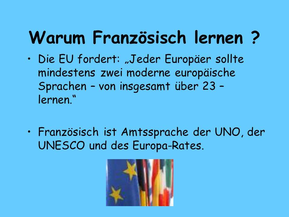 Warum Französisch lernen ? Die EU fordert: Jeder Europäer sollte mindestens zwei moderne europäische Sprachen – von insgesamt über 23 – lernen. Franzö
