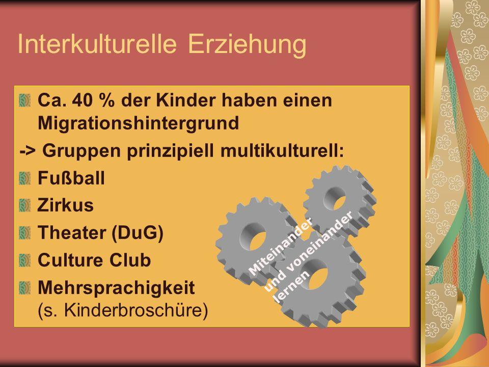 Interkulturelle Erziehung Ca. 40 % der Kinder haben einen Migrationshintergrund -> Gruppen prinzipiell multikulturell: Fußball Zirkus Theater (DuG) Cu
