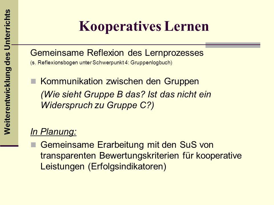 Weiterentwicklung des Unterrichts Kooperatives Lernen Gemeinsame Reflexion des Lernprozesses (s. Reflexionsbogen unter Schwerpunkt 4: Gruppenlogbuch)